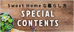 Sweet Homeな暮らし方 SPECIAL CONTENTS